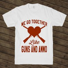 We Go Together Like Guns And Ammo on a White T Shirt $ 24.00  The shirt that has true love written all over it. Love is like handing someone a gun, having them point it at your heart, and trusting them to never pull the trigger.  Digitally printed on American Apparel's 100% ring-spun cotton t-shirt.  Classic fit.  Soft Feel.
