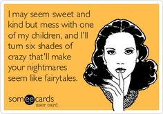 I may seem sweet and kind but mess with one of my children, and I'll turn six shades of crazy that'll make your nightmares seem like fairytales.