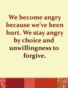 We become angry because we've been hurt. We stay angry by choice and unwillingness to forgive.