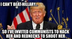 I can't beat Hillary, so I've invited Communists to hack her & rednecks to shoot her.