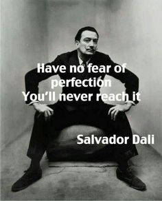 Have no fear of perfection. You'll never reach it. ~ Salvador Dali