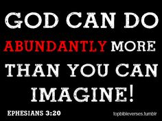 Our imaginations can not scratch the surface of how much God can do. Praise His holy name!
