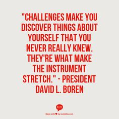 """""""Challenges make you discover things about yourself that you never really knew. They're what make the instrument stretch."""" - President David L. Boren"""