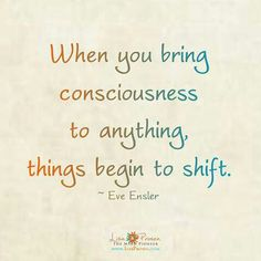 """When you bring consciousness to anything, things begin to shift."" ...Allow yourself to grow and change. & Be kind to yourself and others along the way..."