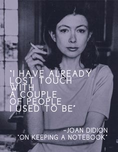 I have already lost touch with a couple of people I used to be. [joan didion]
