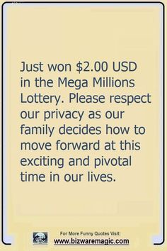 Just won $2.00 USD in the Mega Millions Lottery. Please respect our privacy as our family decides how to move forward at this exciting and pivotal time in our lives. Click The Pin For More Funny Quotes. Share the Cheer - Please Re-Pin. #funny #funnyquotes #quotes #quotestoliveby #dailyquote #wittyquotes #oneliner #joke #puns #BizwareMagic #TheDragonflyChallenge