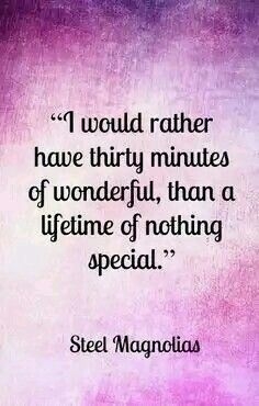 I would rather have 30 minutes of wonderful than a lifetime of nothing special ~Shelby, Steel Magnolias