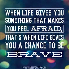 When life gives you something that makes you feel afraid, that's when life gives you a chance to be brave. by deeplifequotes, via Flickr
