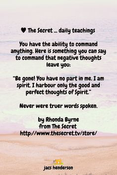 "You have the ability to command anything. Here is something you can say to command that negative thoughts leave you:  ""Be gone! You have no part in me. I am spirit. I harbour only the good and perfect thoughts of Spirit.""  Never were truer words spoken.  by Rhonda Byrne from The Secret"