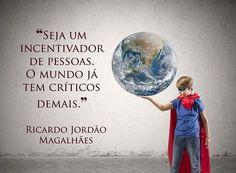 """""""Seja um incentivador de pessoas. O mundo já tem críticos demais."""" (Ricardo Jordão Magalhães)"""