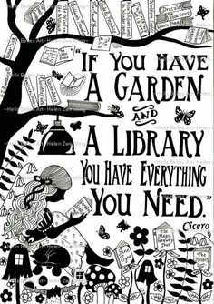 If you have a garden and a library you have everything you need. - Cicero