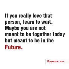 If you really love that person, learn to wait. Maybe you are not meant to be together today but meant to be in the future.