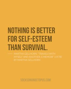 """Quote Of The Day: June 11, 2014 - Nothing is better for self-esteem than survival. — Martha Gellhorn, """"Travels with Myself and Another: A Memoir"""" (1978) by Martha Gellhorn"""