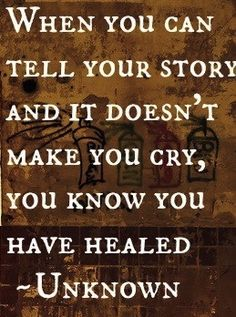 When you can tell your story and it doesn't make you cry, you know you have healed. - unknown