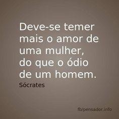 Deve-se temer mais o amor de uma mulher, do que o ódio de um homem. Sócrates