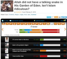Allah did not have a talking snake in His Garden of Eden. Isn't Islam ridiculous?   > > > > >  Click image for results of my blasphemous poll!
