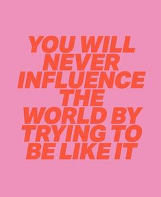 you will never influence the world trying to be like it.