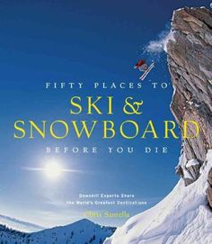 Fifty Places to Ski & Snowboard Before You Die: Downhill Experts Share the World's Greatest Destinations