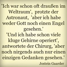 """I was often out in space,"" boasted the astronaut, ""but I've seen neither God nor an angel."" ""And I have seen many clever brains operate,"" said the surgeon, ""but I've never even seen a single thought."" Jostein Gaarder                                                                                                                                                                                 Mehr"