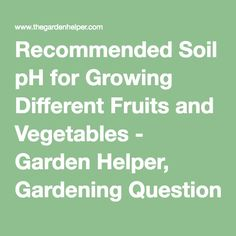 Recommended Soil pH for Growing Different Fruits and Vegetables - Garden Helper, Gardening Questions and Answers