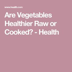 Are Vegetables Healthier Raw or Cooked? - Health