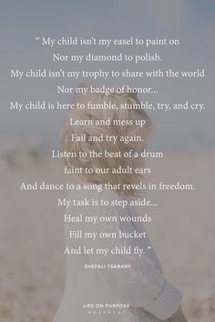 """My child isn't my easel to paint on nor my diamond to polish. My child isn't my trophy to share with the world nor my badge of honor...My child is here to fumble, stumble, try, and cry. Learn and mess up. Fail and try again. Listen to the beat of a drum faint to our adult ears. And dance to a song that revels in freedom. My task is to step aside...heal my own wounds. Fill my own bucket. And let my child fly."" Love this quote from Shefali Tsabary for parents!"