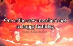 """""""I can't believe the captain remembered my birthday! He really does care!""""  /SPLASH  """"Happy birthday."""""""