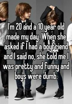 I'm 20 and a 10 year old made my day. When she asked if I had a boyfriend and I said no, she told me I was pretty and funny and boys were dumb.