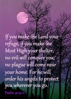 Psalm 91 -- I try to pray/recite the whole chapter of Psalm 91 daily for protection over my family and me.