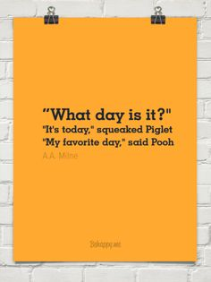 """what day is it?"" ""it's today,"" squeaked piglet ""my favorite day,"" said pooh by A.A. Milne #486 - Behappy.me"