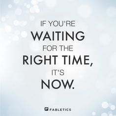There is no time like NOW.