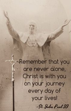 "St. John Paul II - ""Remember that you are never alone, Christ is with you on your jouney every day of your lives.""- Every Day is a Gift 