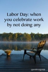 Ha...hahahaha...that's what everyone else does on Labor Day. Well I do labor on Labor Day.