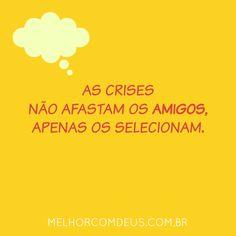 As crises não afastam os amigos, apenas os selecionam.