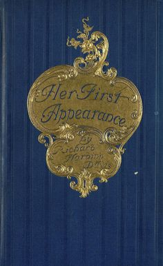 """""""Her First Appearance"""" by Richard Harding Davis. Published 1901 by Harper & Brothers in London, New York"""