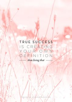 true success is creating your own definition, then living that.