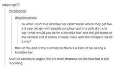 "I don't know Wtf a Klondike bar is but if I saw this commercial I'd fly across the world to find one— it's an American candy, it has chocolate and nuts I think. It's their slogan ""what would you do for a Klondike bar"" Tumblr Users, Funny Tumblr Posts, My Tumblr, Random Tumblr, Random Meme, Look Here, Look At You, Really Funny, The Funny"