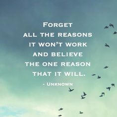 """Forget all the reasons it won't work and believe the one reason that it will."" - Anonymous"