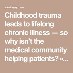 Childhood trauma leads to lifelong chronic illness — so why isn't the medical community helping patients? « ACEs Too High