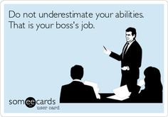 Do not underestimate your abilities. That is your boss's job.