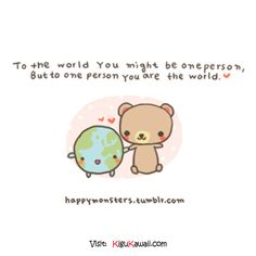 To the world you might be one person but to one person you are the world. (^_^) ~