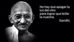 No hay que apagar la luz del otro para lograr que brille la nuestra - Gandhi