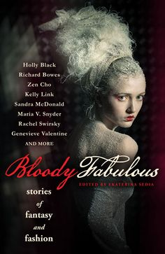 Bloody Fabulous: Stories of Fantasy and Fashion, ed. Ekaterina Sedia. Sandra McDonald's 'Dress Code' (menswear!) and Rachel Swirsky's 'Where Shadows Meet Light' were stand-outs.