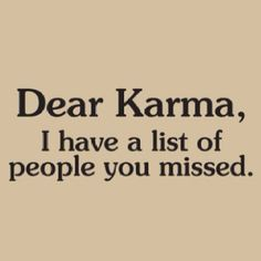 Yes, I can think of a few that need a BIG dose of KARMA... Right about... NOW!!