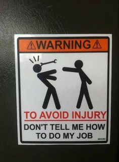 Warning: To avoid injury, don't tell me how to do my job