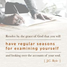 """""""Resolve by the grace of God that you will have regular seasons for examining yourself and looking over the accounts of your soul."""" (J.C. Ryle)"""