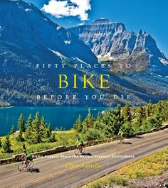 Pretty Fifty Places to Bike Before You Die: Biking Experts Share the World's Greatest Destinations