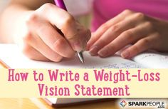 Write Your Vision Statement for Weight Loss. 1/30/14 My goal for this week. Write my vision statement. Then post it in a highly visual place along with a few other visual motivators.