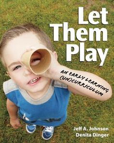 Let them play: An early learning (un)curriculum. (2012). by Jeff A. Johnson & Denita Dinger