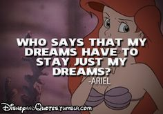 """Why says that my dreams have to stay just my dreams?""-Ariel #disneyquotes #inspiration http://www.rewards4mom.com/13-whimsically-inspiring-disney-quotes/"